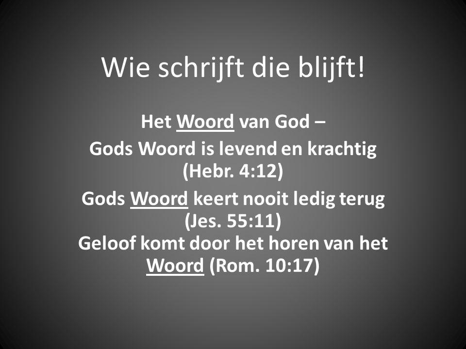 Wie schrijft die blijft! Het Woord van God – Gods Woord is levend en krachtig (Hebr. 4:12) Gods Woord keert nooit ledig terug (Jes. 55:11) Geloof komt