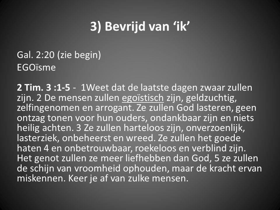 3) Bevrijd van 'ik' Gal. 2:20 (zie begin) EGOïsme 2 Tim. 3 :1-5 - 1Weet dat de laatste dagen zwaar zullen zijn. 2 De mensen zullen egoïstisch zijn, ge