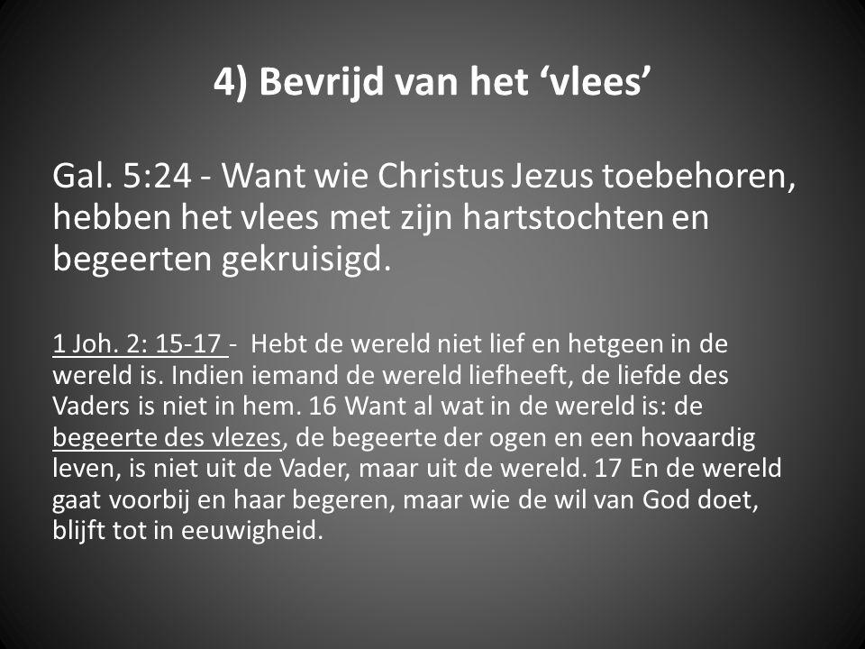 4) Bevrijd van het 'vlees' Gal. 5:24 - Want wie Christus Jezus toebehoren, hebben het vlees met zijn hartstochten en begeerten gekruisigd. 1 Joh. 2: 1
