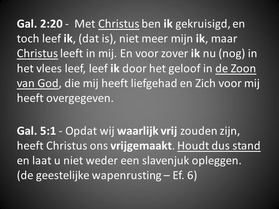 Gal. 2:20 - Met Christus ben ik gekruisigd, en toch leef ik, (dat is), niet meer mijn ik, maar Christus leeft in mij. En voor zover ik nu (nog) in het