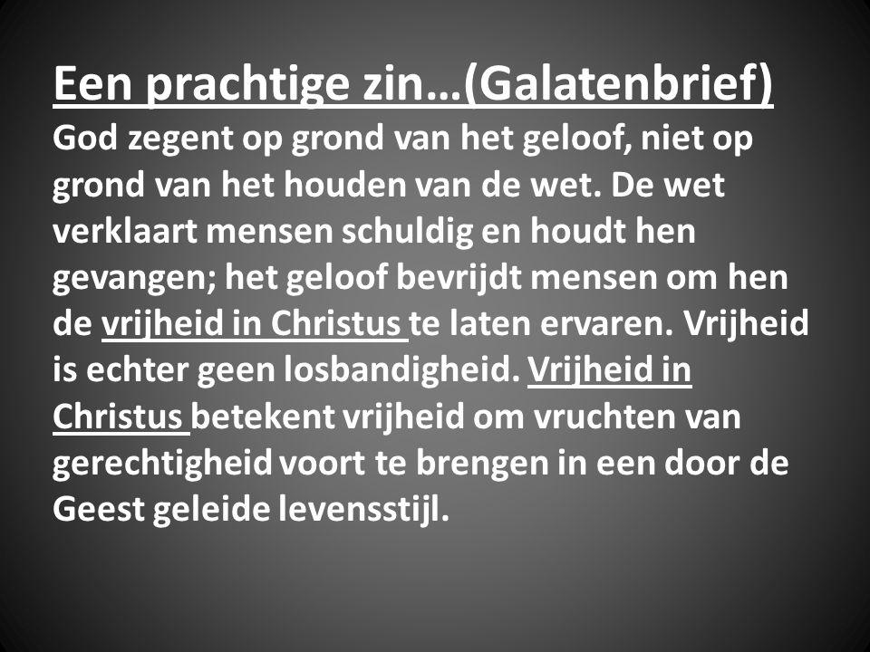 Een prachtige zin…(Galatenbrief) God zegent op grond van het geloof, niet op grond van het houden van de wet. De wet verklaart mensen schuldig en houd