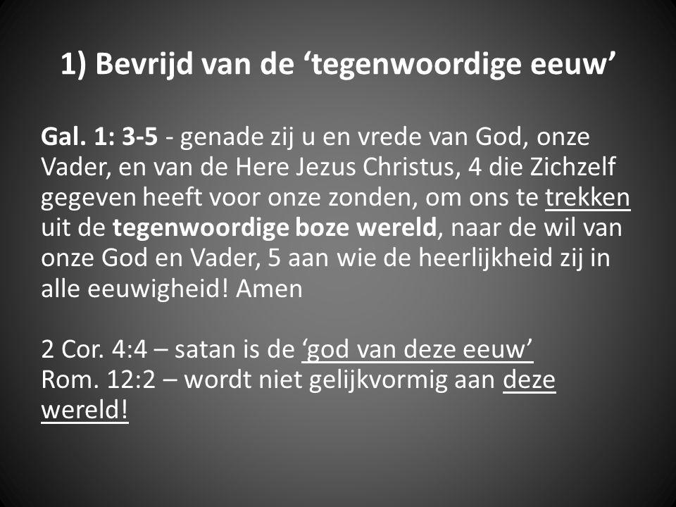 1) Bevrijd van de 'tegenwoordige eeuw' Gal. 1: 3-5 - genade zij u en vrede van God, onze Vader, en van de Here Jezus Christus, 4 die Zichzelf gegeven