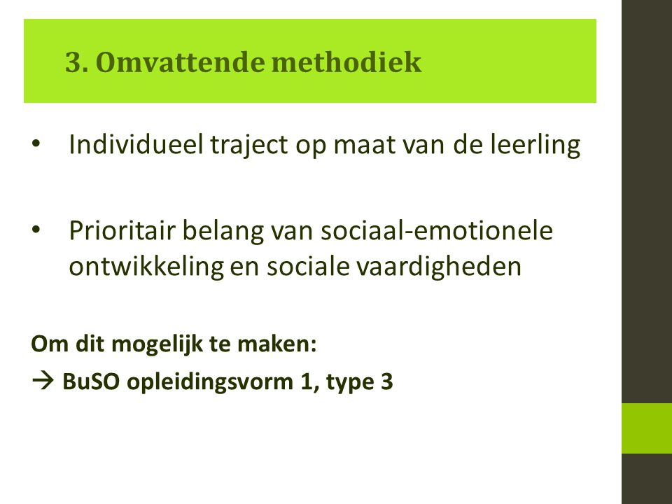 Individueel traject op maat van de leerling Prioritair belang van sociaal-emotionele ontwikkeling en sociale vaardigheden Om dit mogelijk te maken:  BuSO opleidingsvorm 1, type 3