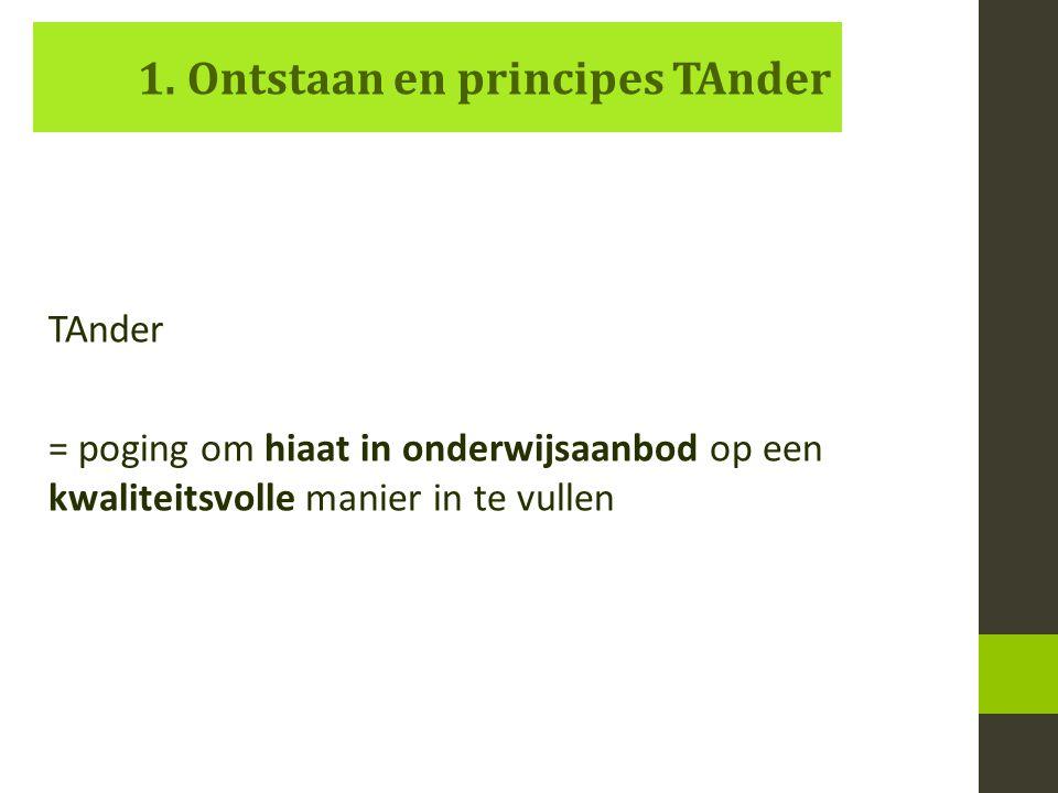 1. Ontstaan en principes TAnder TAnder = poging om hiaat in onderwijsaanbod op een kwaliteitsvolle manier in te vullen
