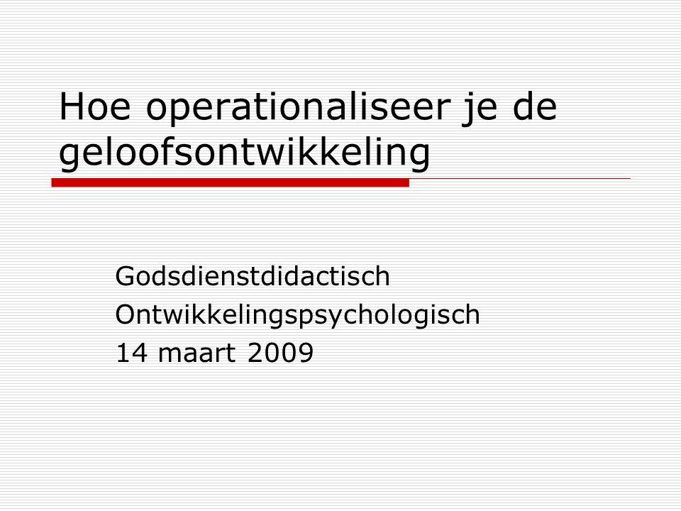 Hoe operationaliseer je de geloofsontwikkeling Godsdienstdidactisch Ontwikkelingspsychologisch 14 maart 2009