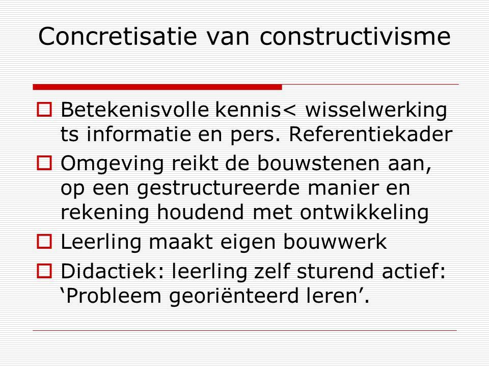Concretisatie van constructivisme  Betekenisvolle kennis< wisselwerking ts informatie en pers. Referentiekader  Omgeving reikt de bouwstenen aan, op