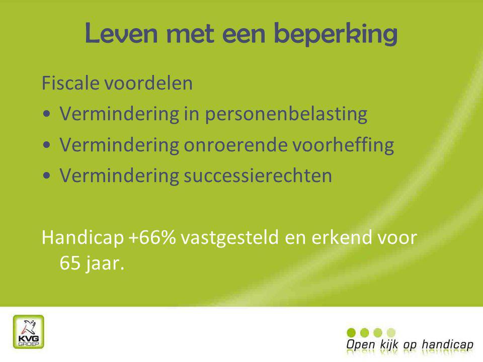 Leven met een beperking Fiscale voordelen Vermindering in personenbelasting Vermindering onroerende voorheffing Vermindering successierechten Handicap +66% vastgesteld en erkend voor 65 jaar.