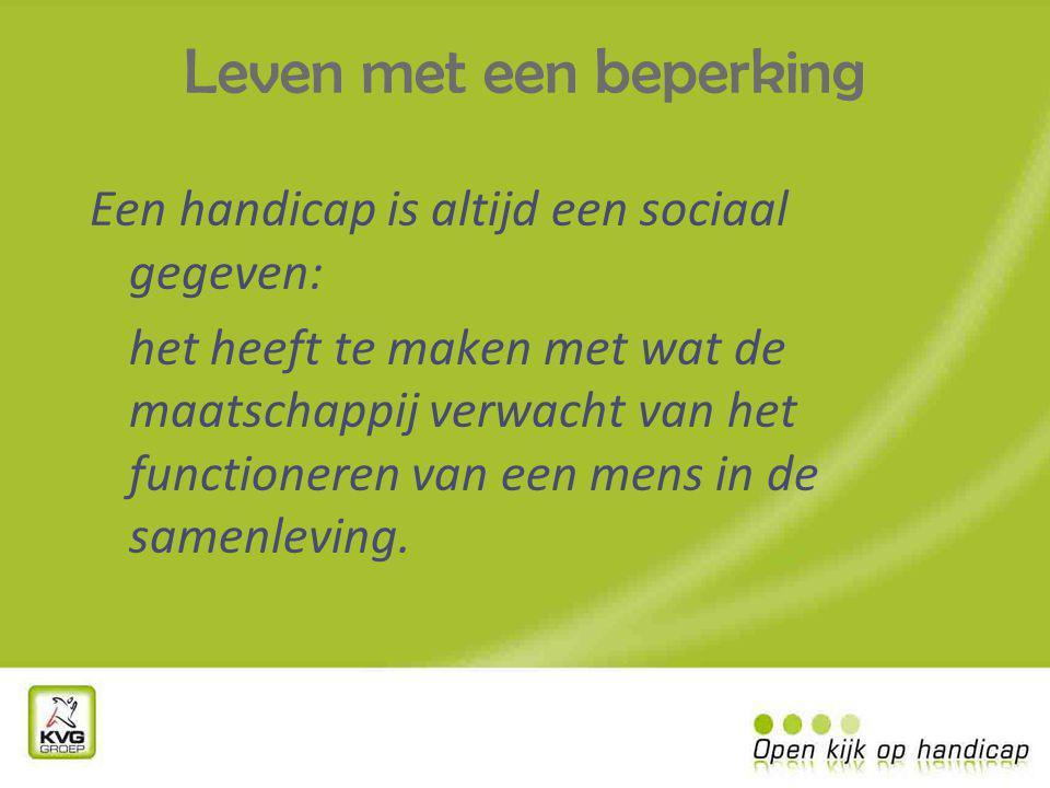 Leven met een beperking Een handicap is altijd een sociaal gegeven: het heeft te maken met wat de maatschappij verwacht van het functioneren van een mens in de samenleving.