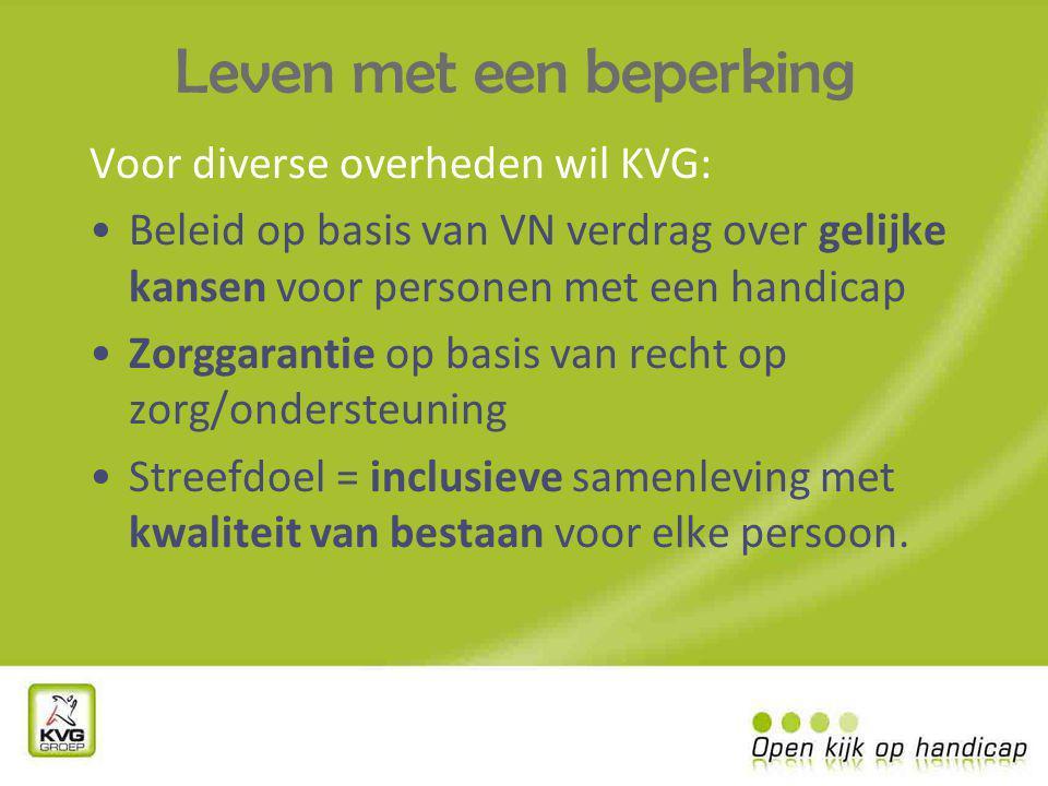 Leven met een beperking Voor diverse overheden wil KVG: Beleid op basis van VN verdrag over gelijke kansen voor personen met een handicap Zorggarantie op basis van recht op zorg/ondersteuning Streefdoel = inclusieve samenleving met kwaliteit van bestaan voor elke persoon.