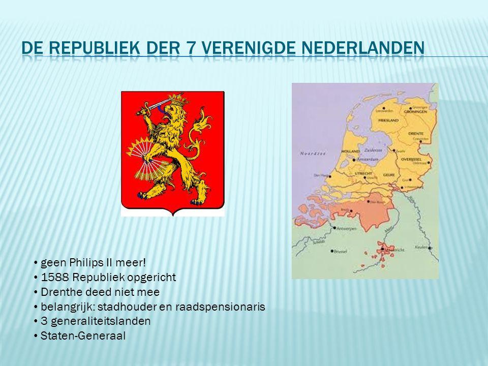 geen Philips II meer! 1588 Republiek opgericht Drenthe deed niet mee belangrijk: stadhouder en raadspensionaris 3 generaliteitslanden Staten-Generaal