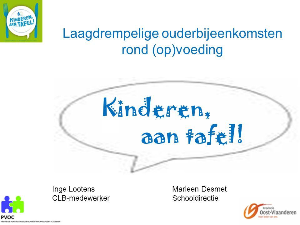 Laagdrempelige ouderbijeenkomsten rond (op)voeding Inge LootensMarleen Desmet CLB-medewerkerSchooldirectie Kinderen, aan tafel!