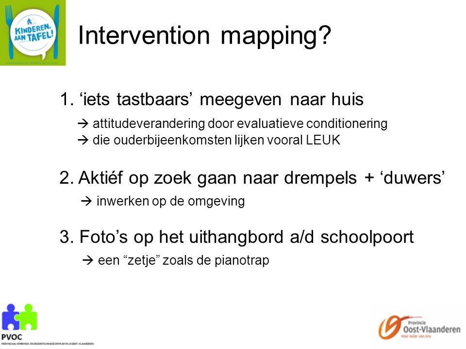 Intervention mapping? 1. 'iets tastbaars' meegeven naar huis  attitudeverandering door evaluatieve conditionering  die ouderbijeenkomsten lijken voo