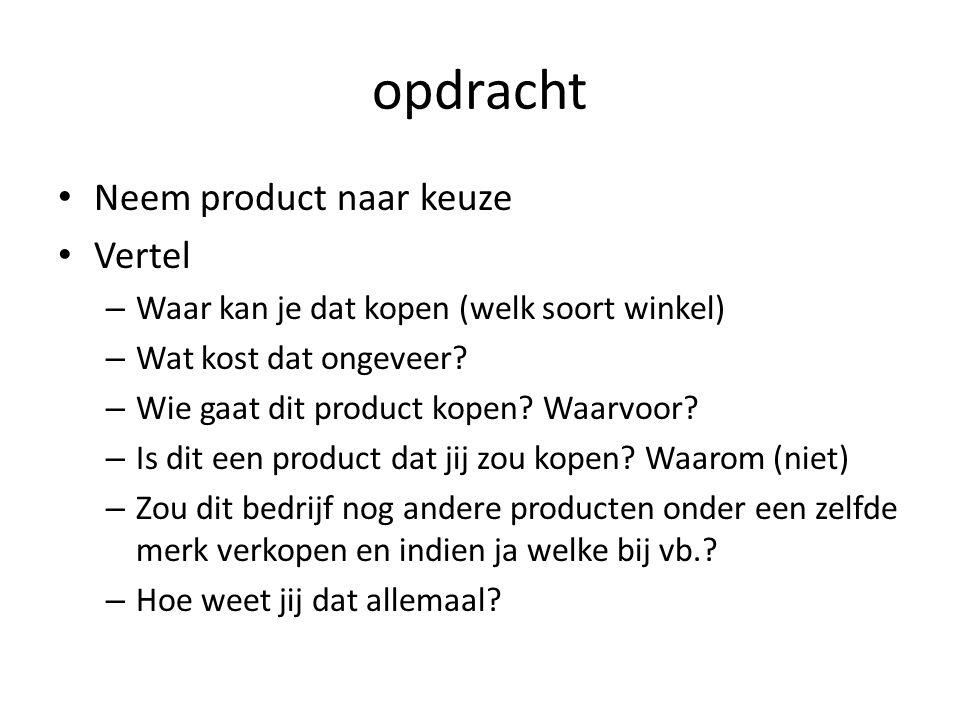 opdracht Neem product naar keuze Vertel – Waar kan je dat kopen (welk soort winkel) – Wat kost dat ongeveer.