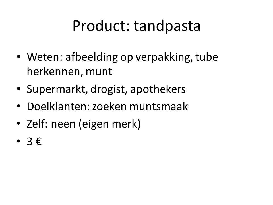 Product: tandpasta Weten: afbeelding op verpakking, tube herkennen, munt Supermarkt, drogist, apothekers Doelklanten: zoeken muntsmaak Zelf: neen (eigen merk) 3 €