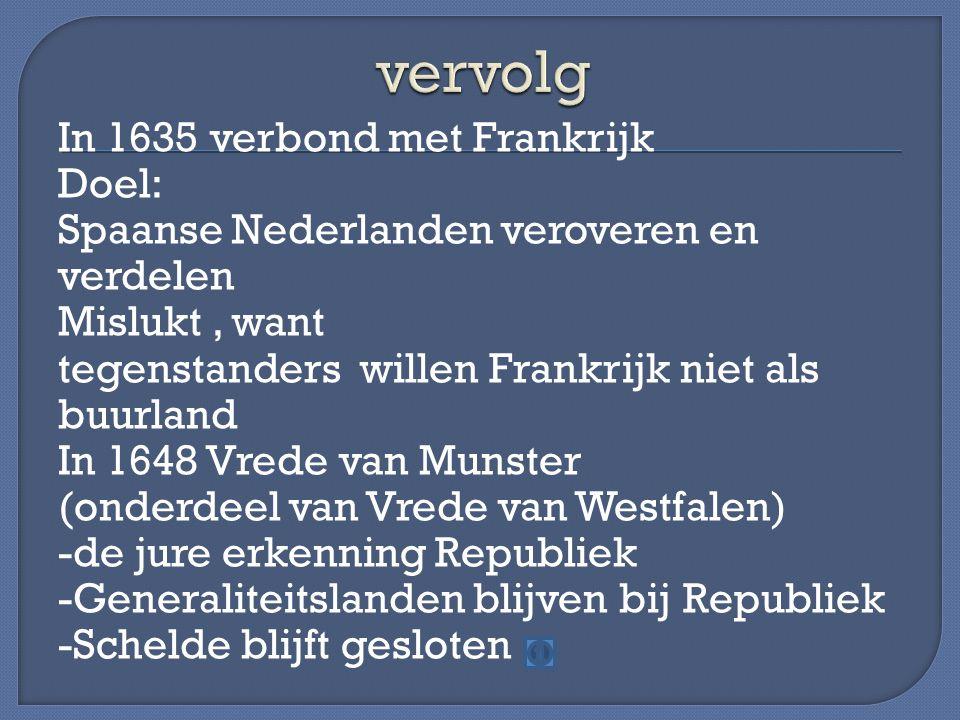 In 1635 verbond met Frankrijk Doel: Spaanse Nederlanden veroveren en verdelen Mislukt, want tegenstanders willen Frankrijk niet als buurland In 1648 V