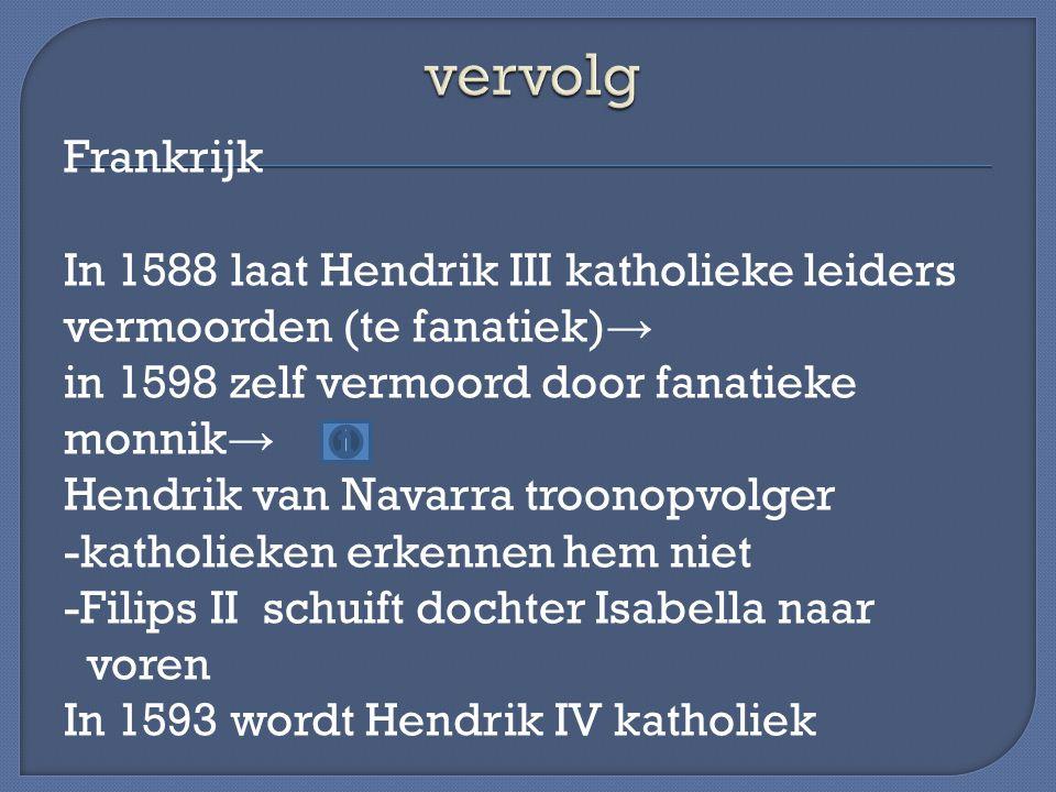 Frankrijk In 1588 laat Hendrik III katholieke leiders vermoorden (te fanatiek) → in 1598 zelf vermoord door fanatieke monnik → Hendrik van Navarra tro