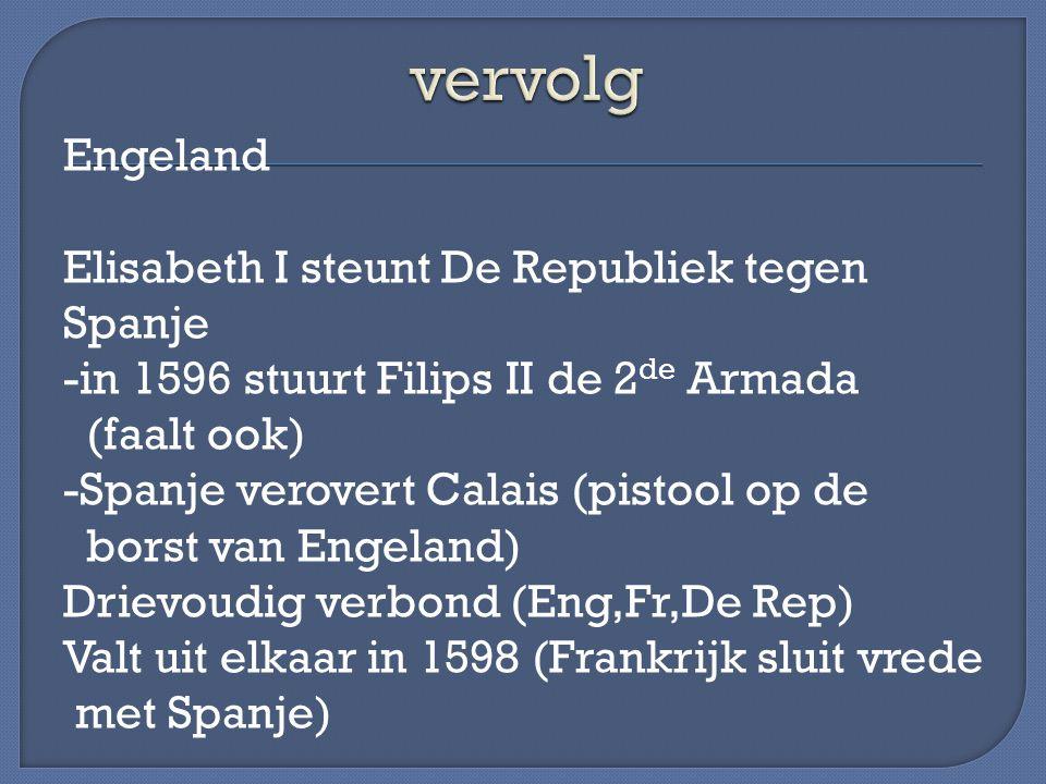 Engeland Elisabeth I steunt De Republiek tegen Spanje -in 1596 stuurt Filips II de 2 de Armada (faalt ook) -Spanje verovert Calais (pistool op de bors