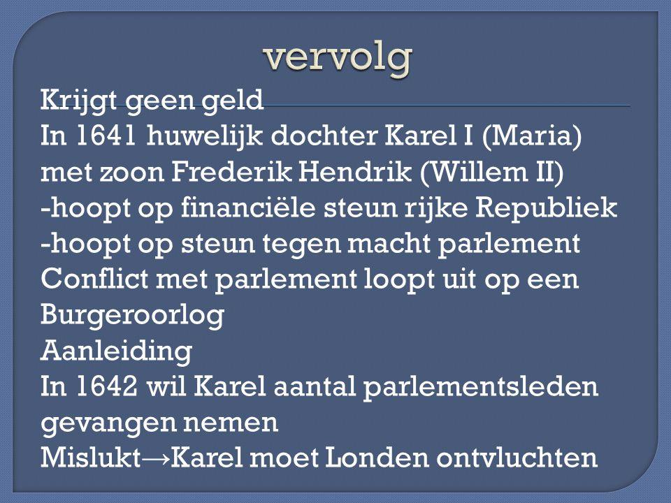 Krijgt geen geld In 1641 huwelijk dochter Karel I (Maria) met zoon Frederik Hendrik (Willem II) -hoopt op financiële steun rijke Republiek -hoopt op s