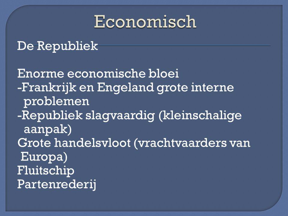 De Republiek Enorme economische bloei -Frankrijk en Engeland grote interne problemen -Republiek slagvaardig (kleinschalige aanpak) Grote handelsvloot