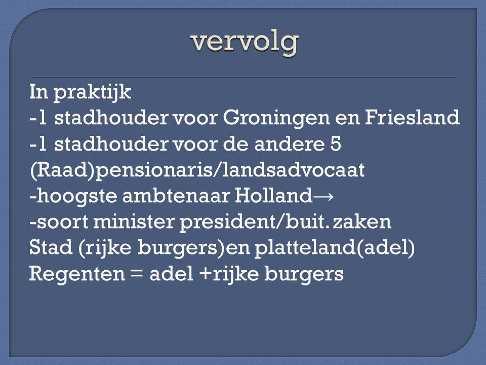 In praktijk -1 stadhouder voor Groningen en Friesland -1 stadhouder voor de andere 5 (Raad)pensionaris/landsadvocaat -hoogste ambtenaar Holland → -soo