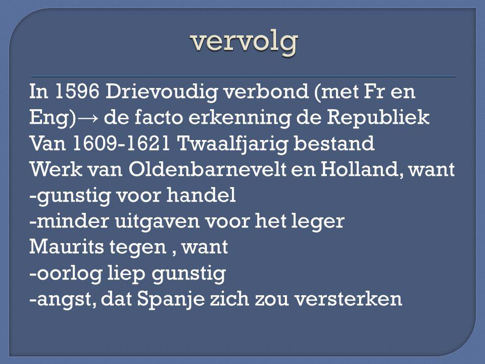 In 1596 Drievoudig verbond (met Fr en Eng) → de facto erkenning de Republiek Van 1609-1621 Twaalfjarig bestand Werk van Oldenbarnevelt en Holland, wan