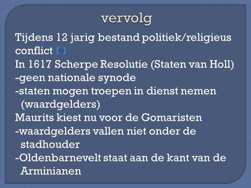 Tijdens 12 jarig bestand politiek/religieus conflict In 1617 Scherpe Resolutie (Staten van Holl) -geen nationale synode -staten mogen troepen in diens
