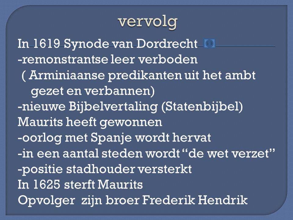 In 1619 Synode van Dordrecht -remonstrantse leer verboden ( Arminiaanse predikanten uit het ambt gezet en verbannen) -nieuwe Bijbelvertaling (Statenbi