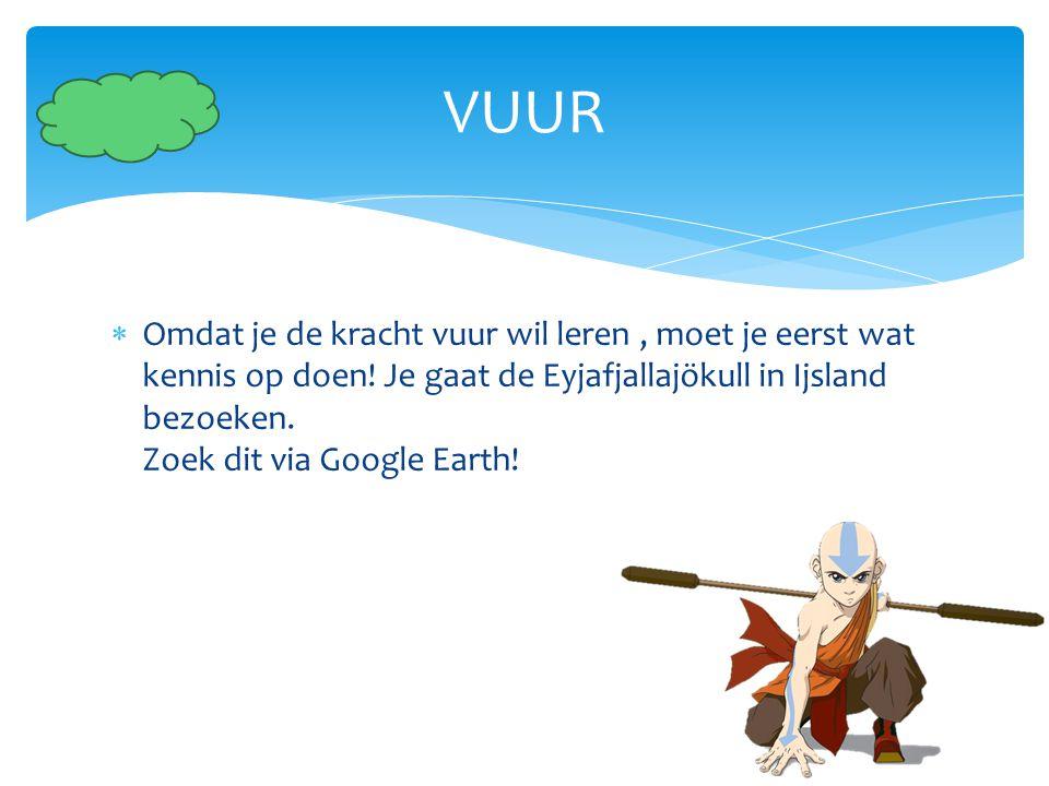  Omdat je de kracht vuur wil leren, moet je eerst wat kennis op doen! Je gaat de Eyjafjallajökull in Ijsland bezoeken. Zoek dit via Google Earth! VUU