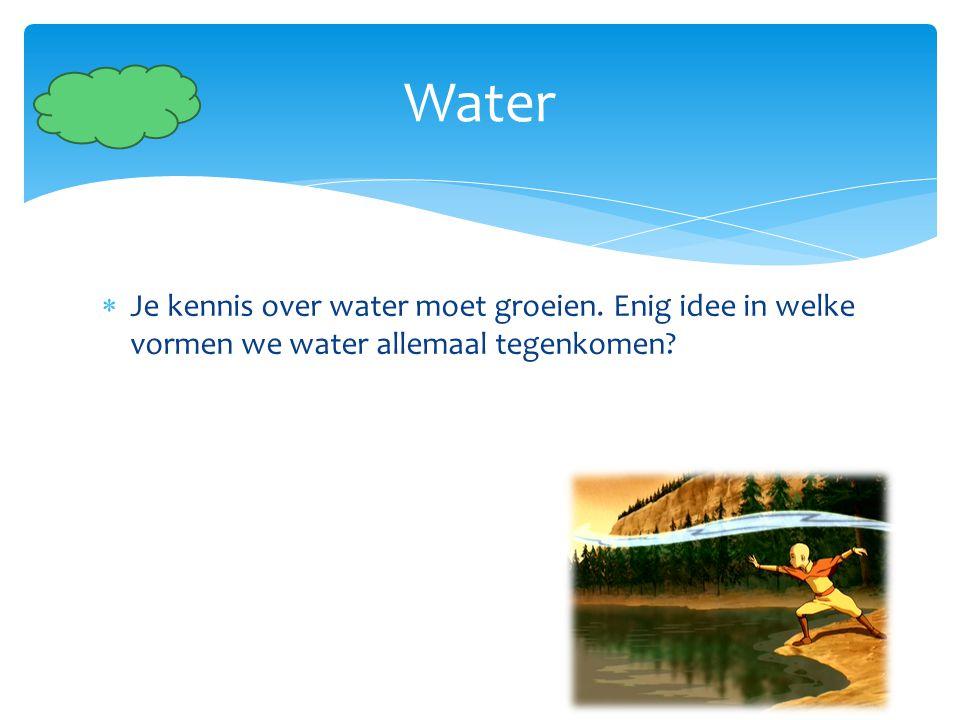  Je kennis over water moet groeien. Enig idee in welke vormen we water allemaal tegenkomen? Water