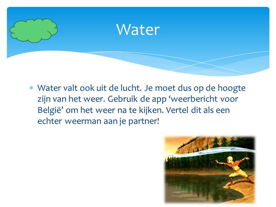  Water valt ook uit de lucht. Je moet dus op de hoogte zijn van het weer. Gebruik de app 'weerbericht voor België' om het weer na te kijken. Vertel d