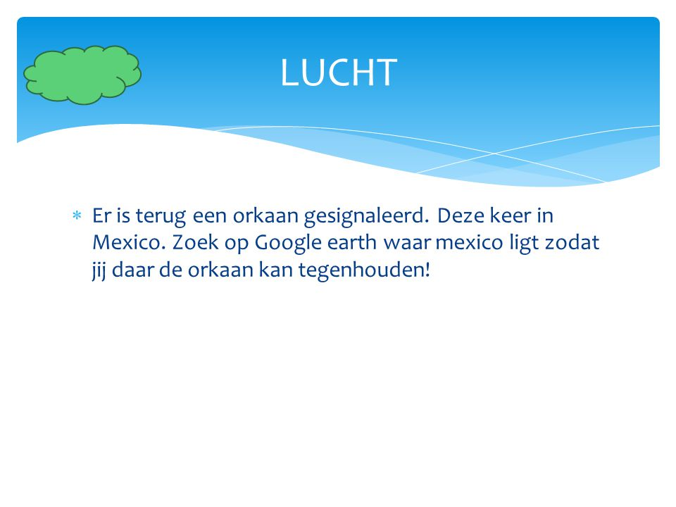  Er is terug een orkaan gesignaleerd. Deze keer in Mexico. Zoek op Google earth waar mexico ligt zodat jij daar de orkaan kan tegenhouden! LUCHT