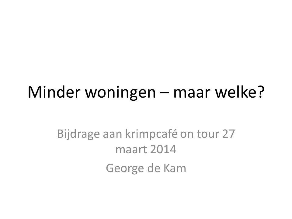 Minder woningen – maar welke? Bijdrage aan krimpcafé on tour 27 maart 2014 George de Kam