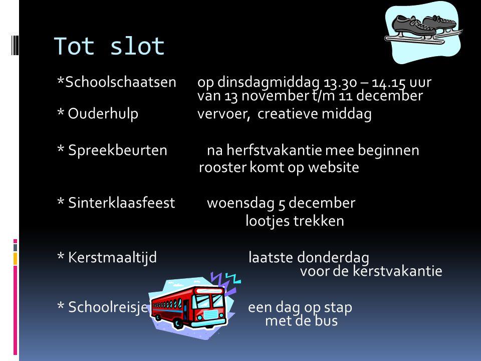 Tot slot *Schoolschaatsenop dinsdagmiddag 13.30 – 14.15 uur van 13 november t/m 11 december * Ouderhulpvervoer, creatieve middag * Spreekbeurten na he