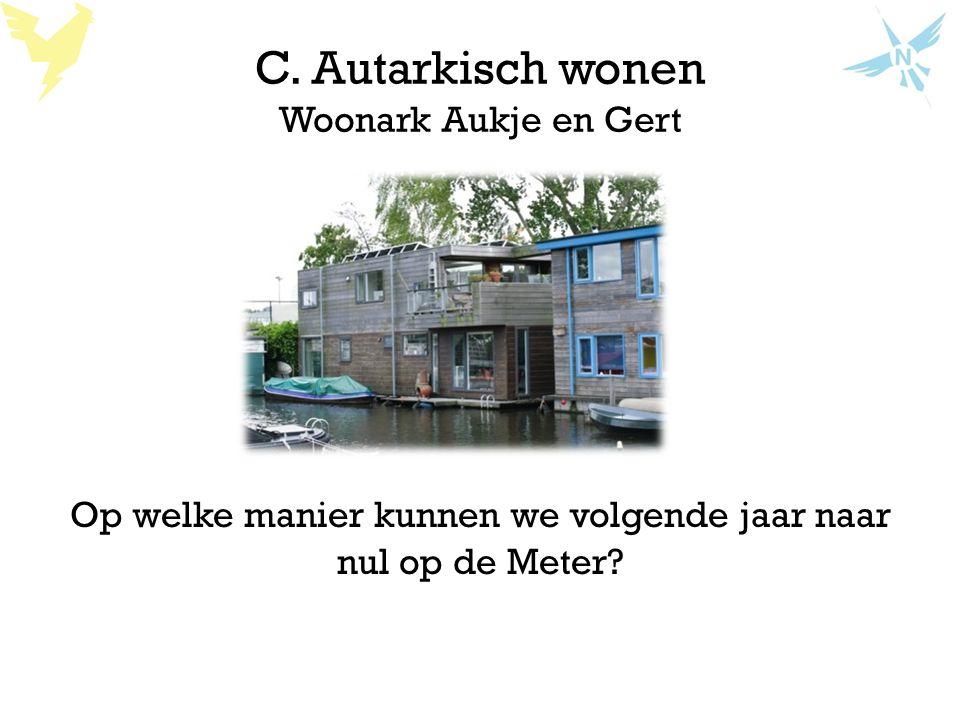 C. Autarkisch wonen Woonark Aukje en Gert Op welke manier kunnen we volgende jaar naar nul op de Meter?