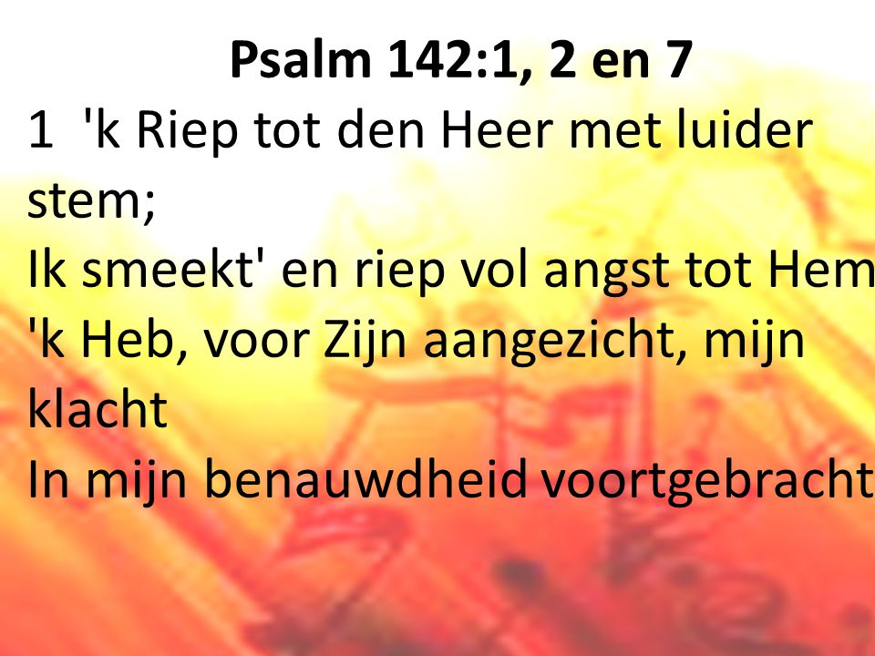 Psalm 142:1, 2 en 7 1 k Riep tot den Heer met luider stem; Ik smeekt en riep vol angst tot Hem.