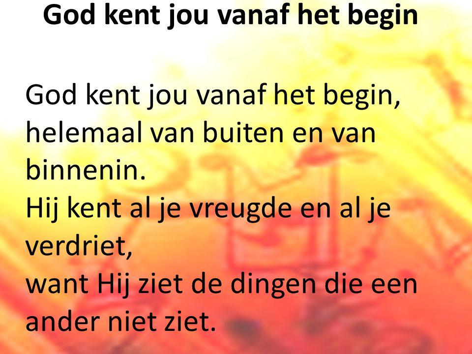 God kent jou vanaf het begin God kent jou vanaf het begin, helemaal van buiten en van binnenin.