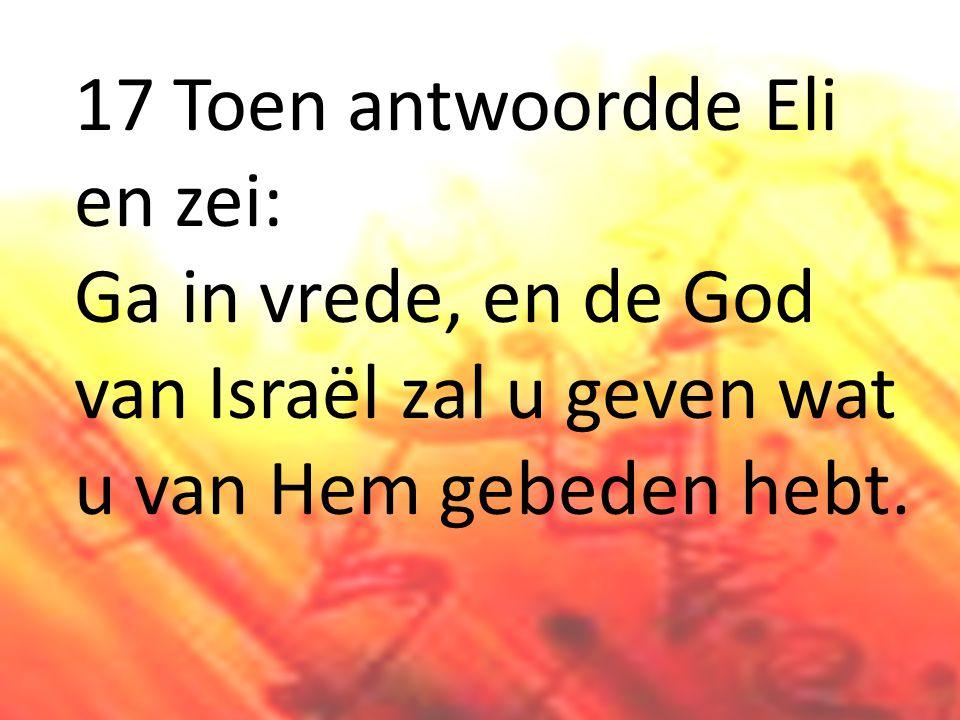 17 Toen antwoordde Eli en zei: Ga in vrede, en de God van Israël zal u geven wat u van Hem gebeden hebt.