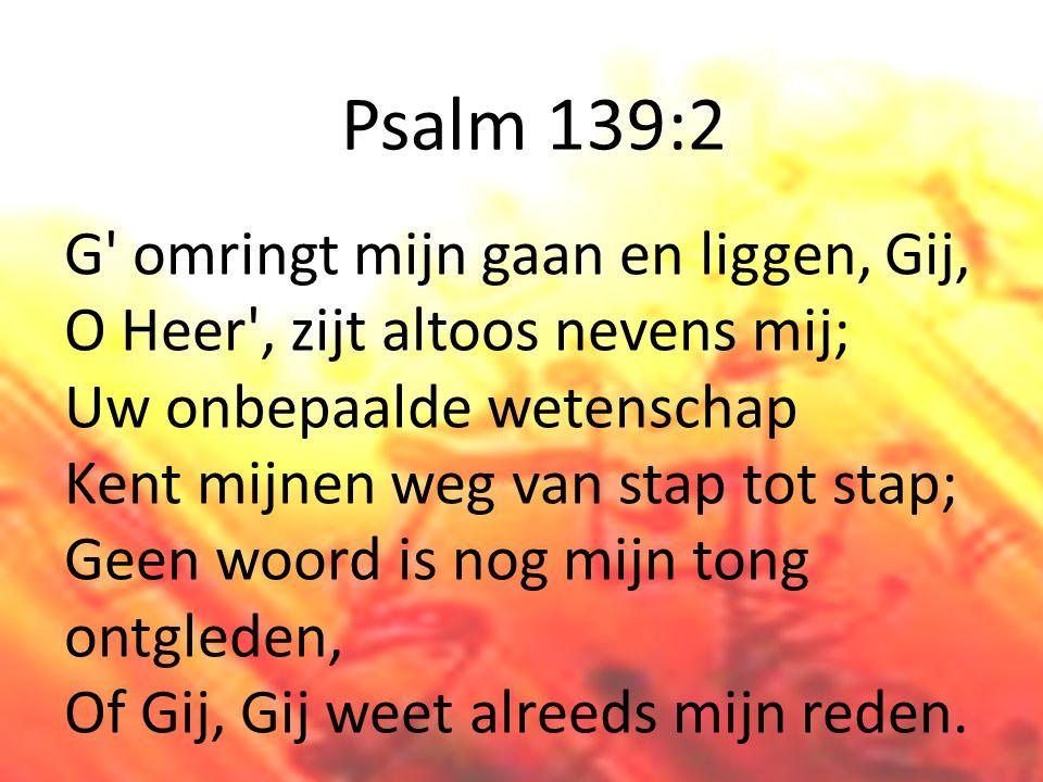 Psalm 139:2 G omringt mijn gaan en liggen, Gij, O Heer , zijt altoos nevens mij; Uw onbepaalde wetenschap Kent mijnen weg van stap tot stap; Geen woord is nog mijn tong ontgleden, Of Gij, Gij weet alreeds mijn reden.
