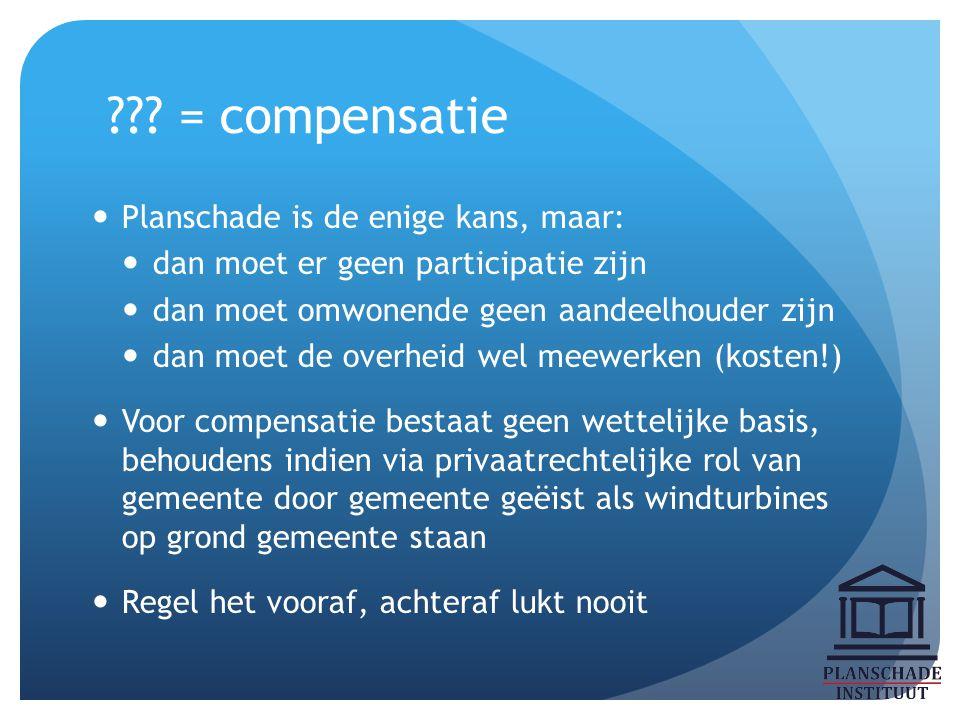 ??? = compensatie Planschade is de enige kans, maar: dan moet er geen participatie zijn dan moet omwonende geen aandeelhouder zijn dan moet de overhei