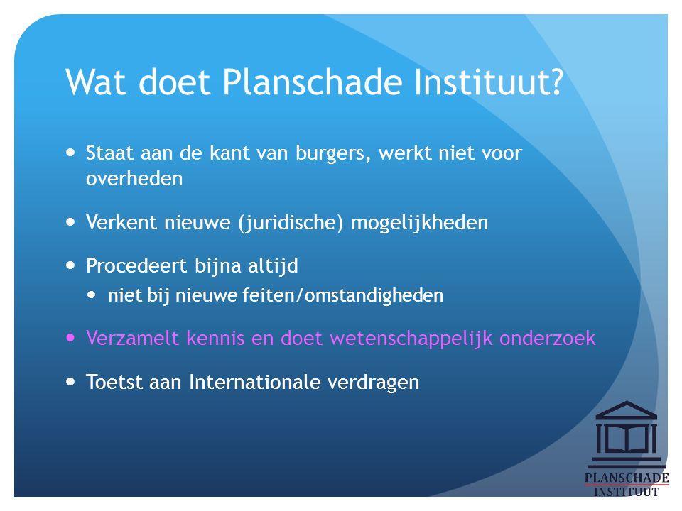 Wat doet Planschade Instituut? Staat aan de kant van burgers, werkt niet voor overheden Verkent nieuwe (juridische) mogelijkheden Procedeert bijna alt