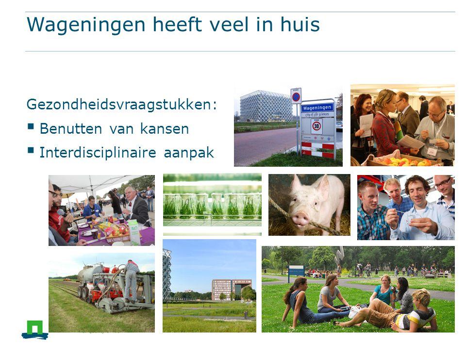 Wageningen heeft veel in huis Gezondheidsvraagstukken:  Benutten van kansen  Interdisciplinaire aanpak