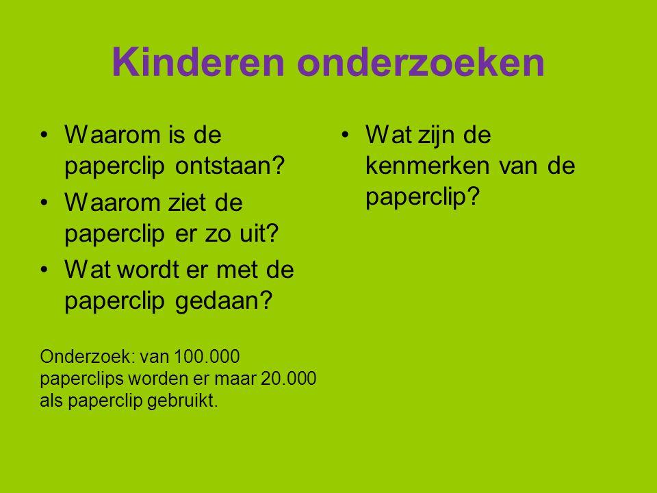 Kinderen onderzoeken Waarom is de paperclip ontstaan? Waarom ziet de paperclip er zo uit? Wat wordt er met de paperclip gedaan? Onderzoek: van 100.000