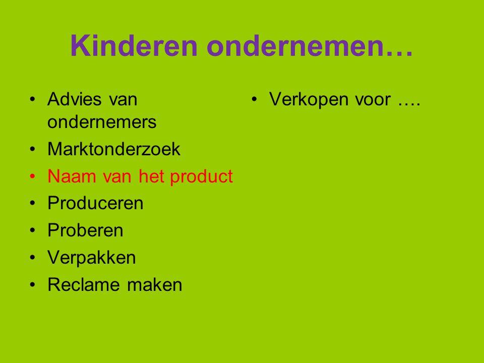 Kinderen ondernemen… Advies van ondernemers Marktonderzoek Naam van het product Produceren Proberen Verpakken Reclame maken Verkopen voor ….