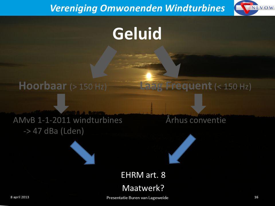 Presentatie Buren van Lageweide 16 8 april 2013 Vereniging Omwonenden Windturbines Geluid Hoorbaar (> 150 Hz) Laag Frequent (< 150 Hz) AMvB 1-1-2011 windturbines -> 47 dBa (Lden) Århus conventie EHRM art.