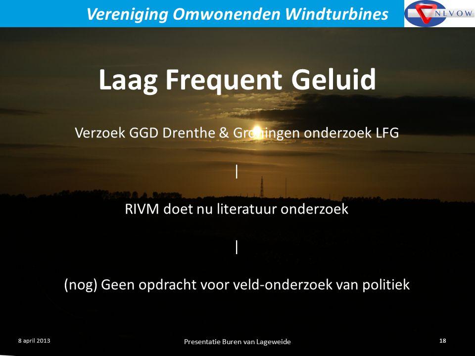 Presentatie Buren van Lageweide 18 8 april 2013 Vereniging Omwonenden Windturbines Laag Frequent Geluid Verzoek GGD Drenthe & Groningen onderzoek LFG | RIVM doet nu literatuur onderzoek | (nog) Geen opdracht voor veld-onderzoek van politiek
