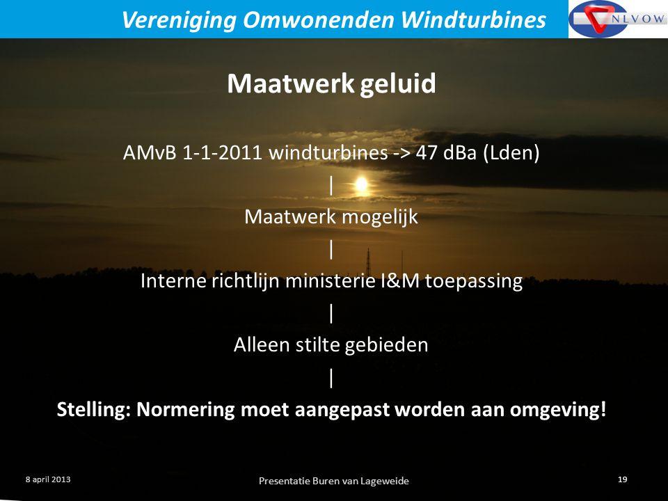 Presentatie Buren van Lageweide 19 8 april 2013 Vereniging Omwonenden Windturbines Maatwerk geluid AMvB 1-1-2011 windturbines -> 47 dBa (Lden) | Maatwerk mogelijk | Interne richtlijn ministerie I&M toepassing | Alleen stilte gebieden | Stelling: Normering moet aangepast worden aan omgeving!