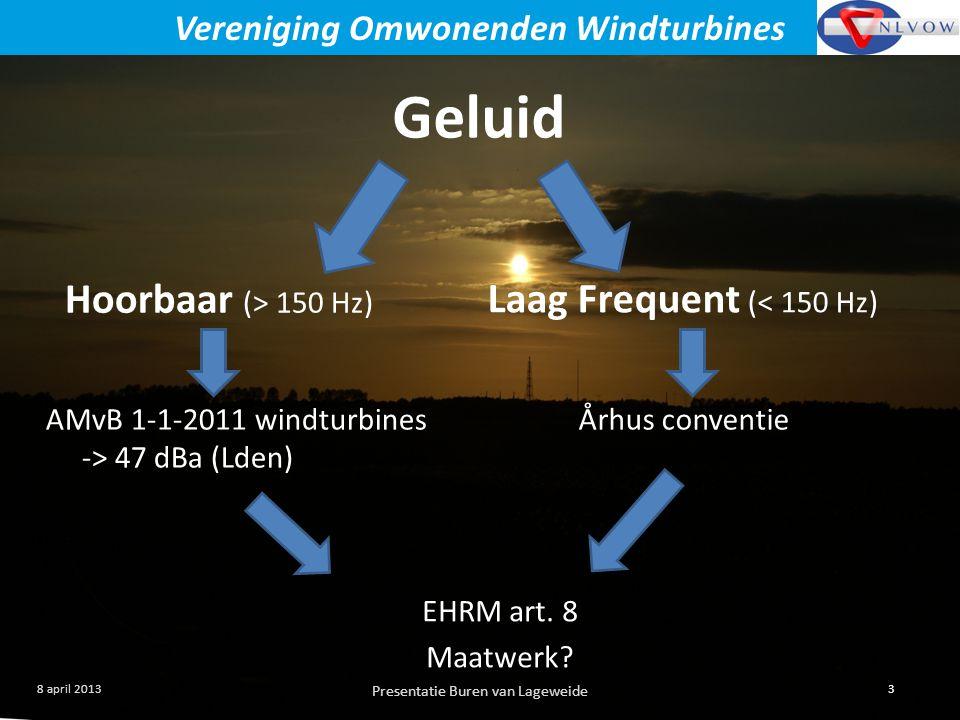 Presentatie Buren van Lageweide 3 8 april 2013 Vereniging Omwonenden Windturbines Geluid Hoorbaar (> 150 Hz) Laag Frequent (< 150 Hz) AMvB 1-1-2011 windturbines -> 47 dBa (Lden) Århus conventie EHRM art.