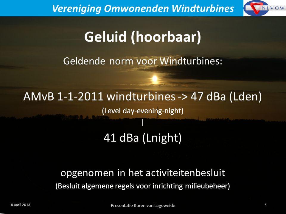 Presentatie Buren van Lageweide 5 8 april 2013 Vereniging Omwonenden Windturbines Geldende norm voor Windturbines: AMvB 1-1-2011 windturbines -> 47 dBa (Lden) (Level day-evening-night) | 41 dBa (Lnight) opgenomen in het activiteitenbesluit (Besluit algemene regels voor inrichting milieubeheer) Geluid (hoorbaar)