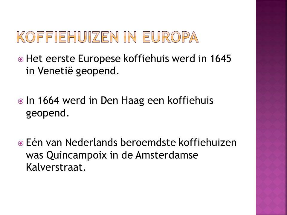  Het eerste Europese koffiehuis werd in 1645 in Venetië geopend.  In 1664 werd in Den Haag een koffiehuis geopend.  Eén van Nederlands beroemdste k