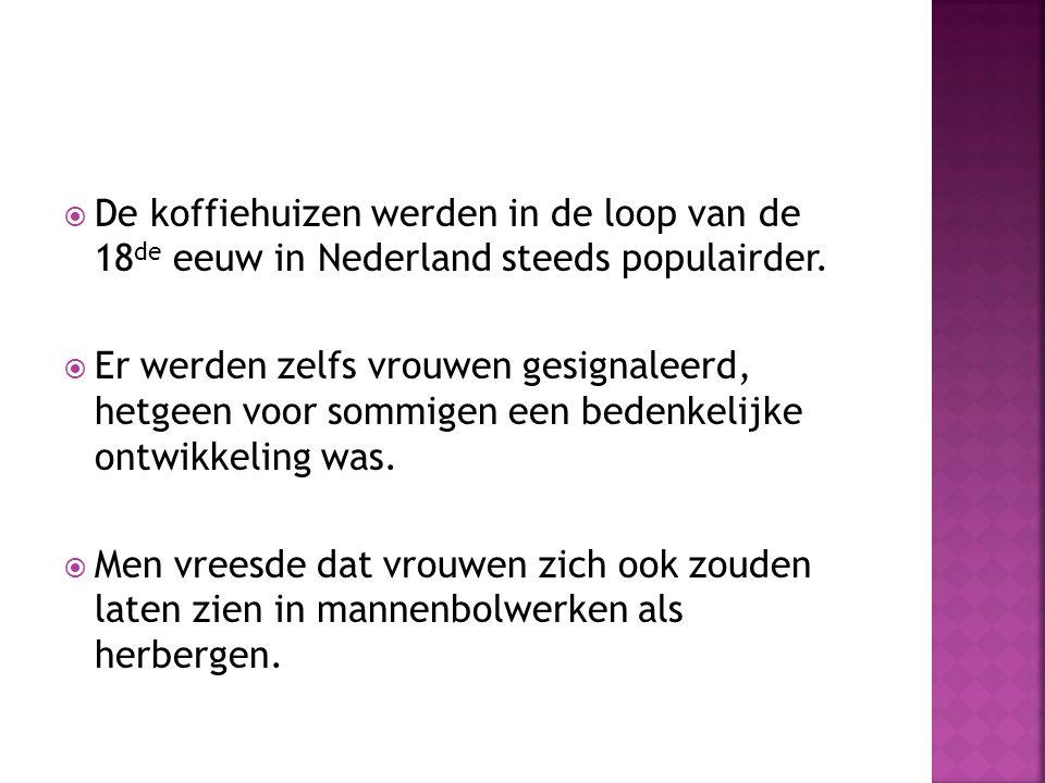  De koffiehuizen werden in de loop van de 18 de eeuw in Nederland steeds populairder.  Er werden zelfs vrouwen gesignaleerd, hetgeen voor sommigen e